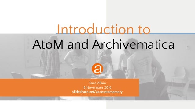 Introduction to AtoM and Archivematica Sara Allain 8 November 2016 slideshare.net/accesstomemory