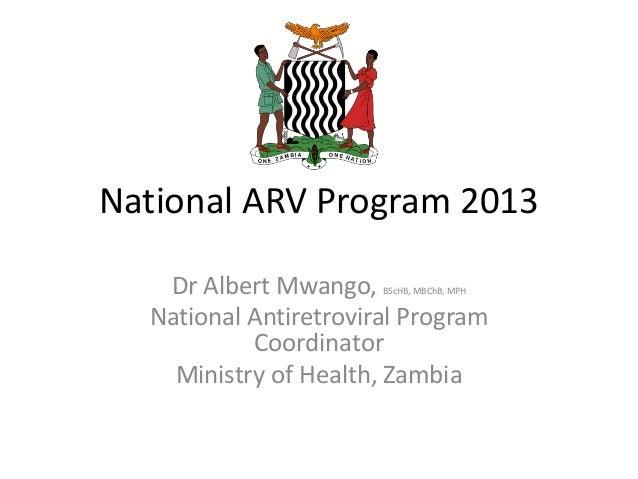 National ARV Program 2013 Dr Albert Mwango, BScHB, MBChB, MPH National Antiretroviral Program Coordinator Ministry of Heal...