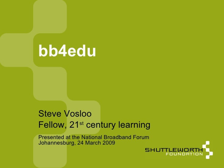 Presented at the National Broadband Forum Johannesburg, 24 March 2009 bb4edu <ul><ul><li>Steve Vosloo </li></ul></ul><ul><...