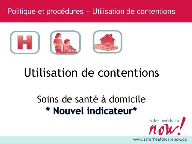 www.saferhealthcarenow.ca Utilisation de contentions Soins de santé à domicile Politique et procédures – Utilisation de co...