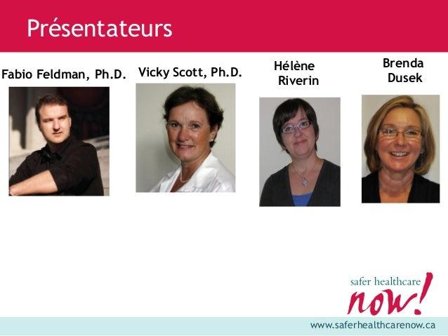 www.saferhealthcarenow.ca Fabio Feldman, Ph.D. Présentateurs Vicky Scott, Ph.D. Hélène Riverin Brenda Dusek