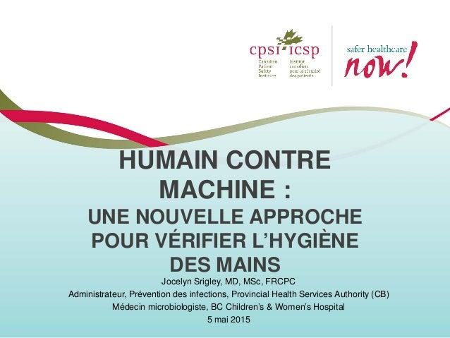 HUMAIN CONTRE MACHINE : UNE NOUVELLE APPROCHE POUR VÉRIFIER L'HYGIÈNE DES MAINS Jocelyn Srigley, MD, MSc, FRCPC Administra...