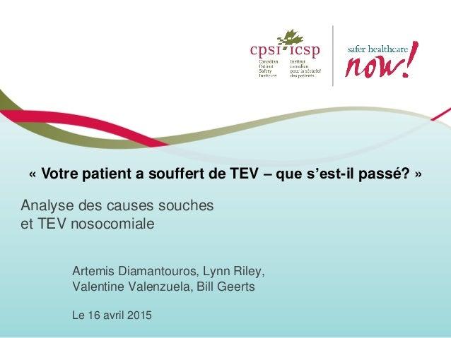 Analyse des causes souches et TEV nosocomiale Artemis Diamantouros, Lynn Riley, Valentine Valenzuela, Bill Geerts Le 16 av...
