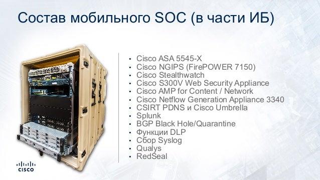 Состав мобильного SOC (в части ИБ) • Cisco ASA 5545-X • Cisco NGIPS (FirePOWER 7150) • Cisco Stealthwatch • Cisco S300V We...
