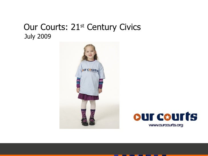 Our Courts: 21 st  Century Civics July 2009 www.ourcourts.org