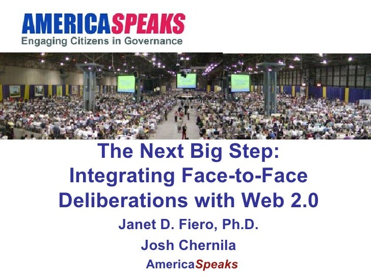 The Next Big Step: Integrating Face-to-Face Deliberations with Web 2.0 Janet D. Fiero, Ph.D. Josh Chernila America Speaks