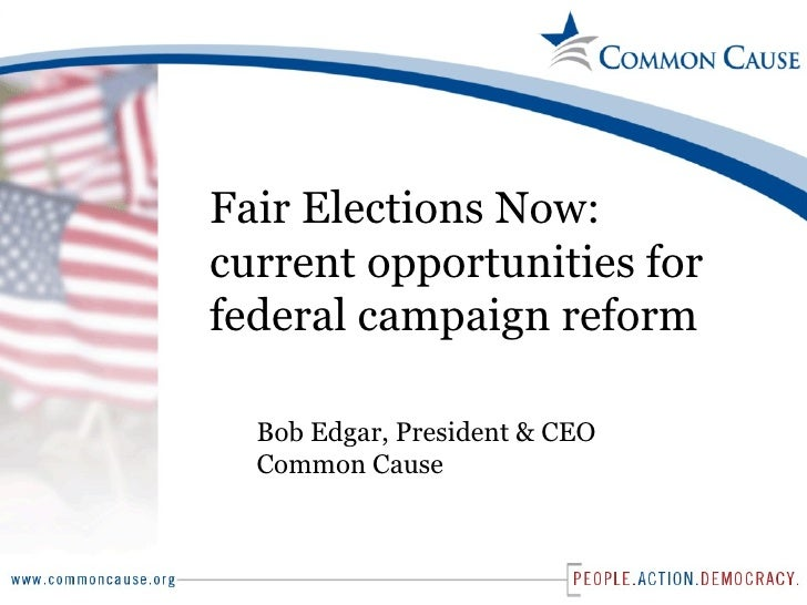 Fair Elections Now: current opportunities for federal campaign reform Bob Edgar, President & CEO Common Cause