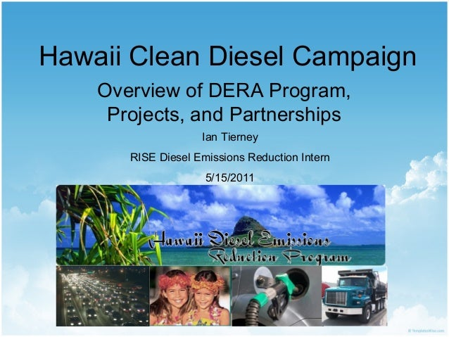 Hawaii Clean Diesel Campaign Overview of DERA Program, Projects, and Partnerships Ian Tierney RISE Diesel Emissions Reduct...