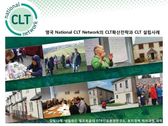 영국 National CLT Network의 CLT확산전략과 CLT 설립사례 강빛나래, 네덜란드 델프트공대 OTB인공환경연구소, 토지정책 박사과정 재학