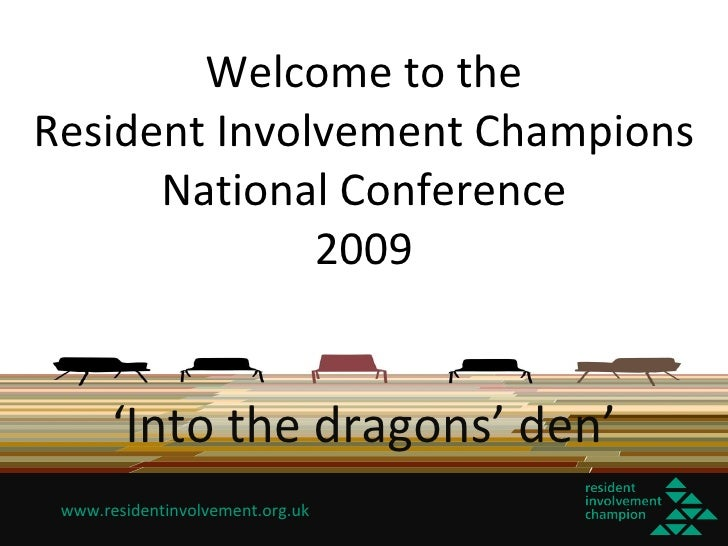 Welcome to the Resident Involvement Champions National Conference 2009 ' Into the dragons' den'