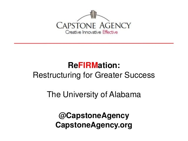 ReFIRMation: Restructuring for Greater Success The University of Alabama @CapstoneAgency CapstoneAgency.org