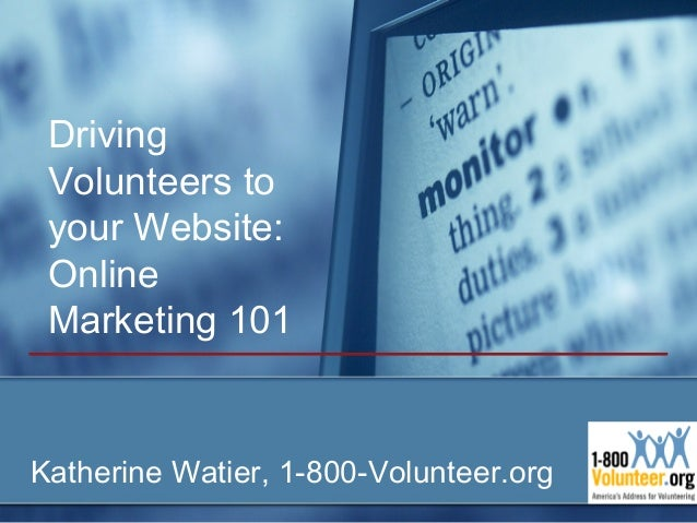 Driving Volunteers to your Website: Online Marketing 101Katherine Watier, 1-800-Volunteer.org