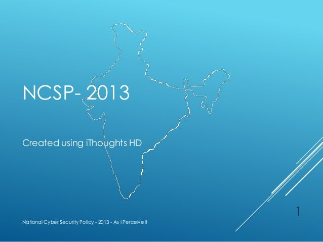 NCSP- 2013 Created using iThoughts HD National Cyber Security Policy - 2013 - As I Perceive it 1