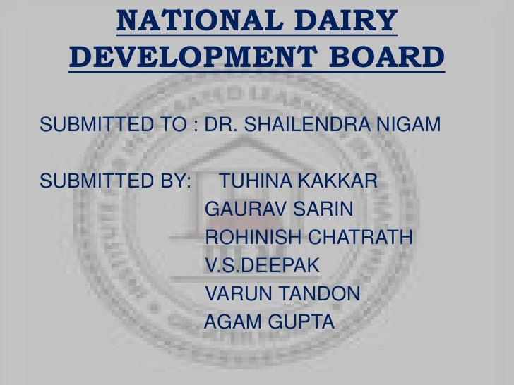 NATIONAL DAIRY DEVELOPMENT BOARD<br />SUBMITTED TO : DR. SHAILENDRA NIGAM<br />SUBMITTED BY:     TUHINA KAKKAR<br />				  ...
