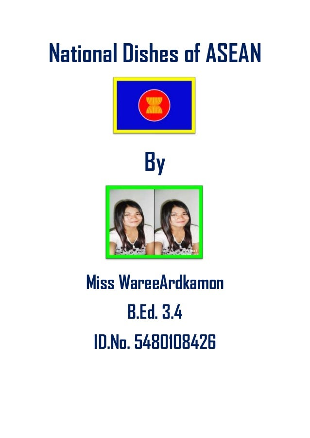 National Dishes of ASEAN By Miss WareeArdkamon B.Ed. 3.4 ID.No. 5480108426