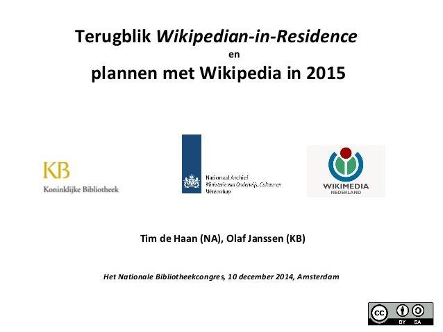 Terugblik Wikipedian-in-Residence  en  plannen met Wikipedia in 2015  Tim de Haan (NA), Olaf Janssen (KB)  Het Nationale B...