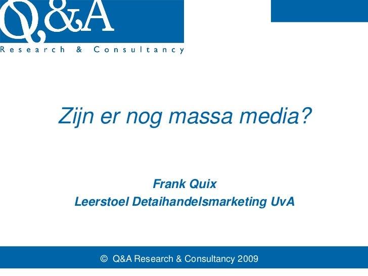 Zijn er nog massa media?              Frank Quix Leerstoel Detaihandelsmarketing UvA     © Q&A Research & Consultancy 2009