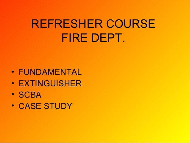 REFRESHER COURSE FIRE DEPT. • FUNDAMENTAL • EXTINGUISHER • SCBA • CASE STUDY