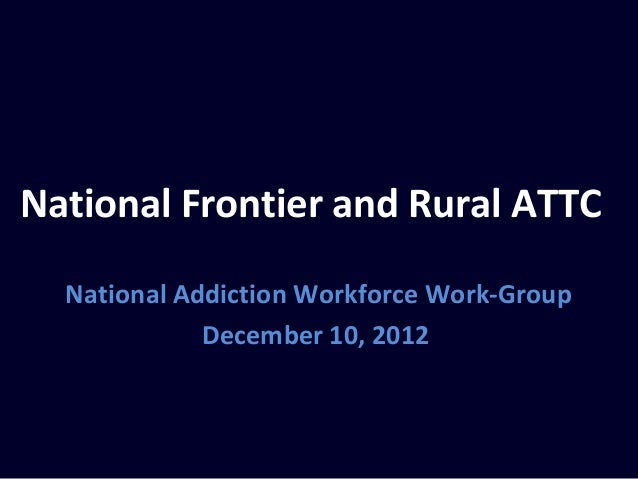 National Frontier and Rural ATTC  National Addiction Workforce Work-Group             December 10, 2012