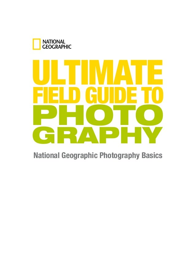 National Geographic Photography Basics ULTIMATE FIELD GUIDE TO PHOTO GRAPHY