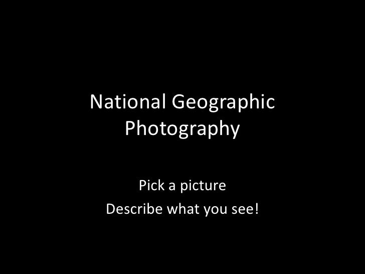 National Geographic Photography<br />Pick a picture<br />Describe what you see!<br />