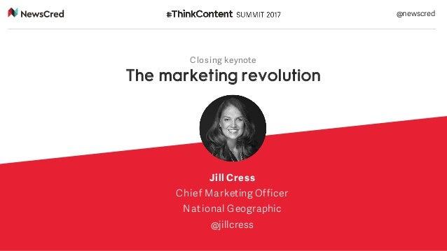 Closing keynote The marketing revolution Jill Cress Chief Marketing Officer National Geographic @jillcress @newscred