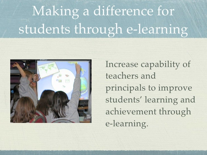 Making a difference for students through e-learning               Increase capability of              teachers and        ...