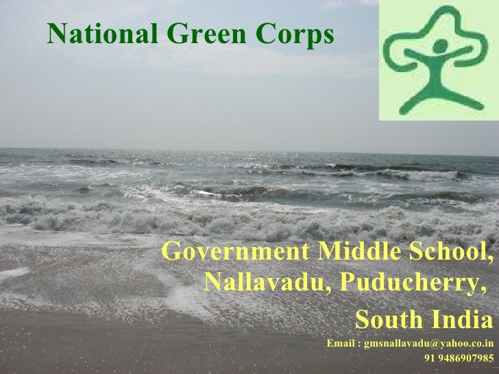 National Green Corps  Government Middle School, Nallavadu, Puducherry,  South India Email : gmsnallavadu@yahoo.co.in 91 94...