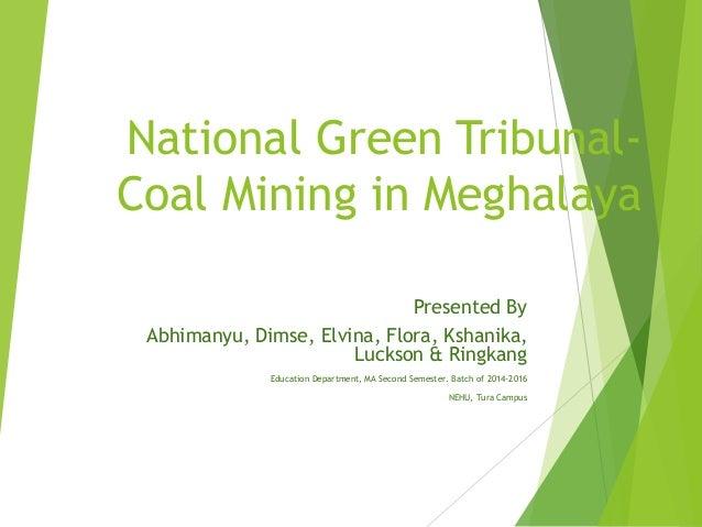 National Green Tribunal- Coal Mining in Meghalaya Presented By Abhimanyu, Dimse, Elvina, Flora, Kshanika, Luckson & Ringka...