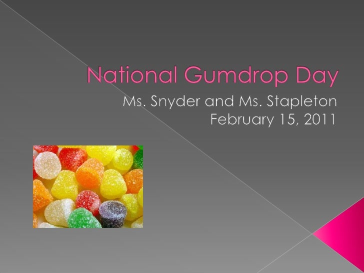 National Gumdrop Day<br />Ms. Snyder and Ms. Stapleton<br />February 15, 2011<br />