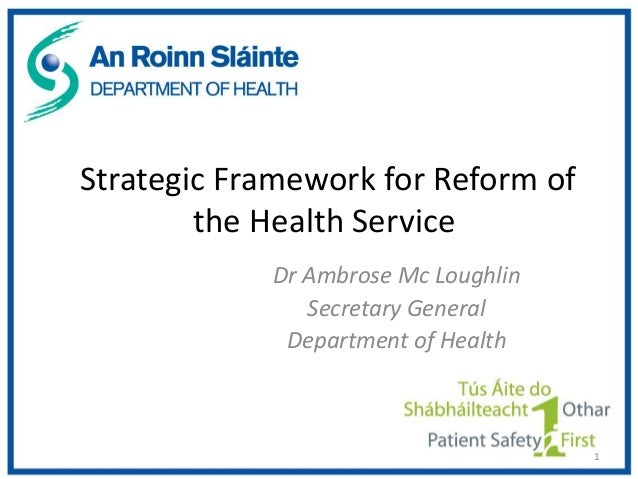 Strategic Framework for Reform of        the Health Service            Dr Ambrose Mc Loughlin               Secretary Gene...