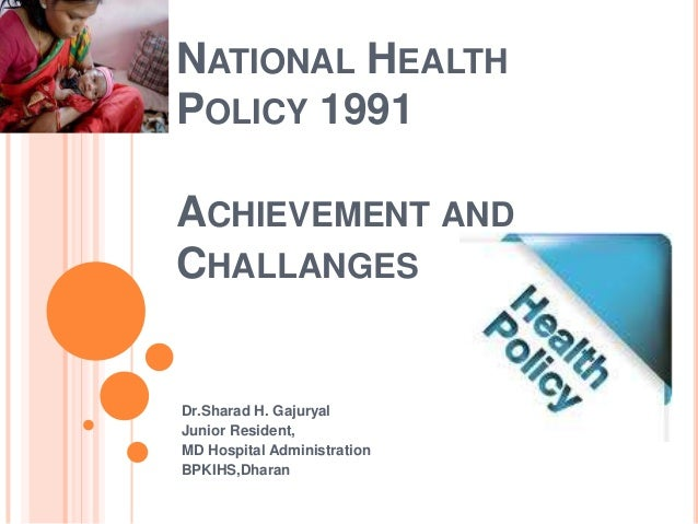 NATIONAL HEALTH POLICY 1991 ACHIEVEMENT AND CHALLANGES Dr.Sharad H. Gajuryal Junior Resident, MD Hospital Administration B...