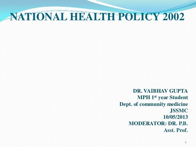 NATIONAL HEALTH POLICY 2002 DR. VAIBHAV GUPTA MPH 1st year Student Dept. of community medicine JSSMC 10/05/2013 MODERATOR:...