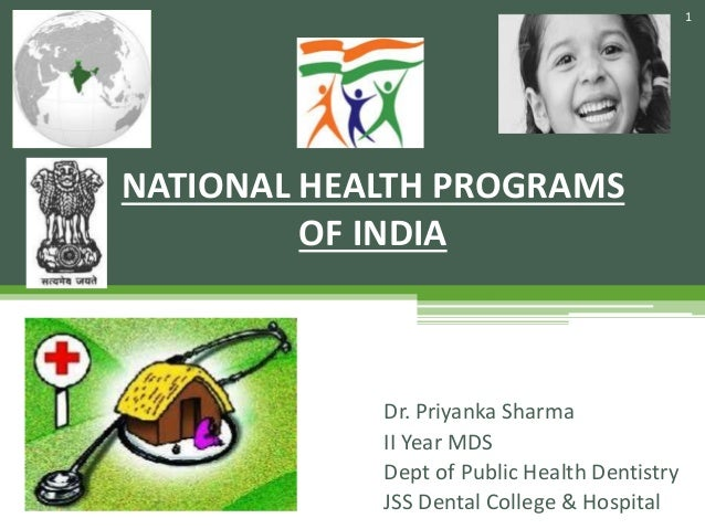 Dr. Priyanka Sharma II Year MDS Dept of Public Health Dentistry JSS Dental College & Hospital NATIONAL HEALTH PROGRAMS OF ...
