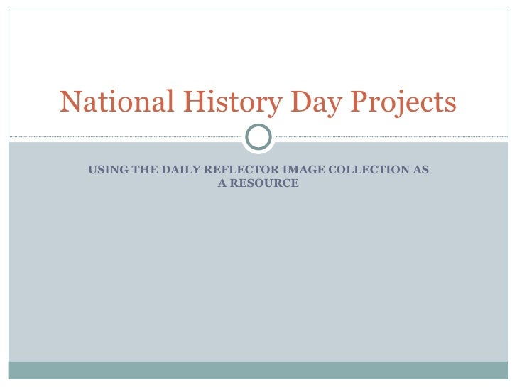 USING THE DAILY REFLECTOR IMAGE COLLECTION AS A RESOURCE National History Day Projects
