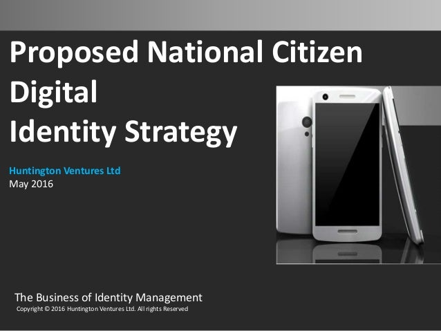 Proposed National Citizen Digital Identity Strategy Huntington Ventures Ltd May 2016 The Business of Identity Management C...