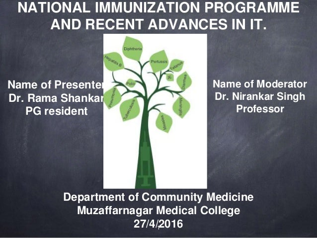 NATIONAL IMMUNIZATION PROGRAMME AND RECENT ADVANCES IN IT. Name of Presenter Dr. Rama Shankar PG resident Name of Moderato...