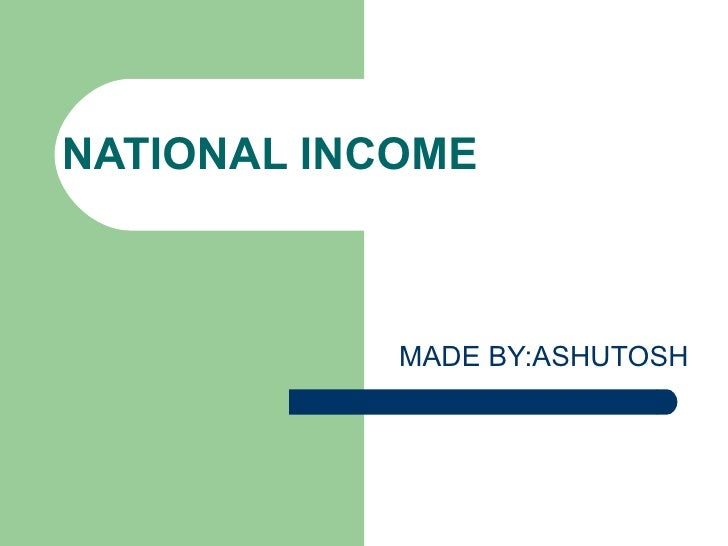 NATIONAL INCOME MADE BY:ASHUTOSH