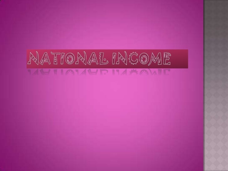 " National income is the income of the country It is defined as the ""money measure of the  overall flow of final goods & ..."
