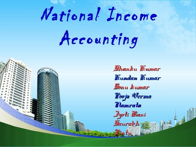 National Income Accounting Shanku Kumar Kundan Kumar Sonu kumar Pooja Verma Namrata Jyoti Rani Saurabh Pintu