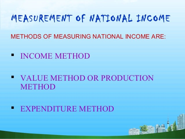 methods for measuring national income National income is defined as the sum total of all the goods and services produced in a country while measuring gnp income method wages and salaries.