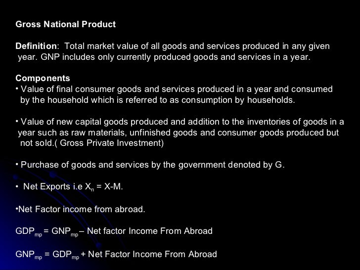 <ul><li>Gross National Product </li></ul><ul><li>Definition :  Total market value of all goods and services produced in an...