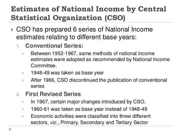 Estimates of National Income by Central Statistical Organization (CSO)  CSO has prepared 6 series of National Income esti...