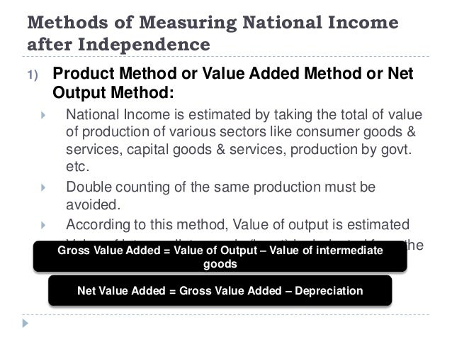 Methods of Measuring National Income after Independence 1) Product Method or Value Added Method or Net Output Method:  Na...