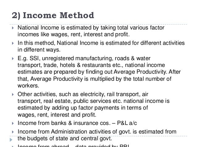 2) Income Method  National Income is estimated by taking total various factor incomes like wages, rent, interest and prof...