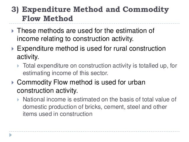 3) Expenditure Method and Commodity Flow Method  These methods are used for the estimation of income relating to construc...