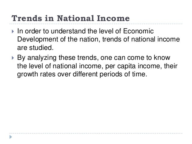 Trends in National Income  In order to understand the level of Economic Development of the nation, trends of national inc...
