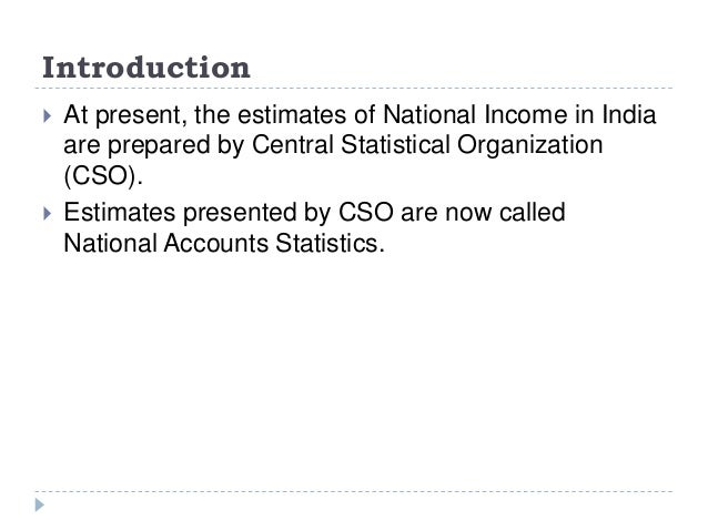 Introduction  At present, the estimates of National Income in India are prepared by Central Statistical Organization (CSO...