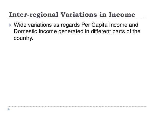 Inter-regional Variations in Income  Wide variations as regards Per Capita Income and Domestic Income generated in differ...