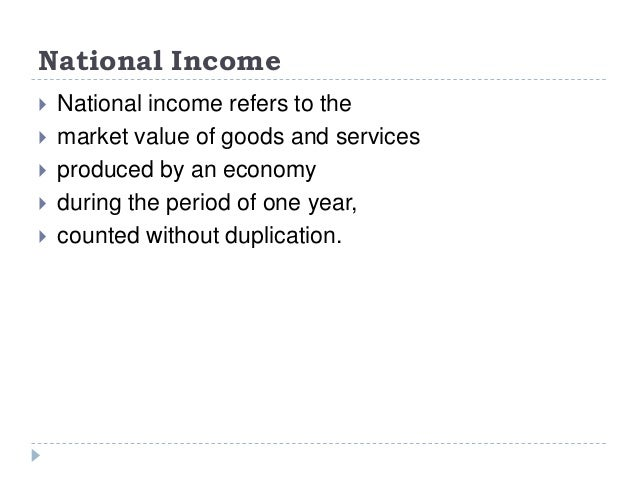 National Income  National income refers to the  market value of goods and services  produced by an economy  during the...